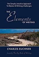 The Elements of Writing (Originally Published as The Big Book of Writing and The Writing Code): The Complete How-To Guide to Writing, With 100 Short Case ... from Masters in All Genres (English Edition)