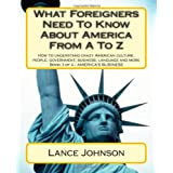 What Foreigners Need to Know About America from a to Z: How to Understand Crazy American Culture, People, Government, Business, Language and More: 3di Lance Johnson