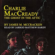 Charlie MacCready: The Ghost in the Attic (       UNABRIDGED) by James M. McCracken Narrated by Jarrod Matthew Hardy Esq.