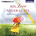 His Love Never Quits: Finding Purpose through Your Pain (       UNABRIDGED) by Cherie Hill Narrated by Kate Rudd