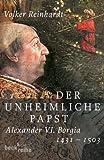 Der unheimliche Papst: Alexander VI - Borgia 1431 - 1503 - Volker Reinhardt