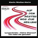 Auf dem besten Weg zur Heilung: Lungenkrebs - keine Chance? Ich habe sie genutzt! | Karin Walter-Helm