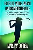 Faire de votre enfant un Champion de Golf: Le guide complet pour liberer le potentiel de votre enfant