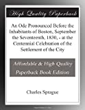 An Ode Pronounced Before the Inhabitants of Boston, September the Seventeenth, 1830, - at the Centennial Celebration of the Settlement of the City