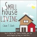 Small House Living: How to Improve Your Finances, Declutter Your Life and Be Happier by Living in a Small House Audiobook by Jason T. Clark Narrated by Roberto Scarlato