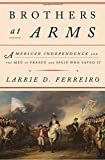 "Larrie Ferreiro, ""Brothers at Arms: Independence and the Men of France and Spain Who Saved It"" (Knopf, 2016)"