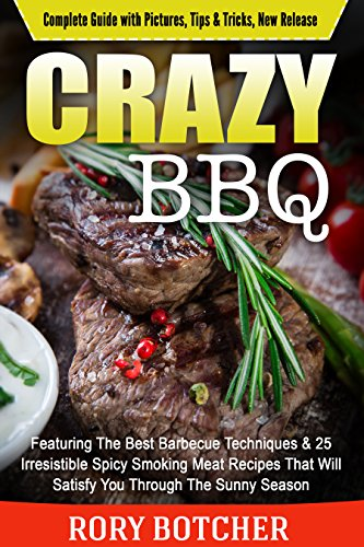 Crazy BBQ: Featuring The Best Barbecue Techniques & 25 Irresistible Spicy Smoking Meat Recipes That Will Satisfy You Through The Sunny Season (Rory's Meat Kitchen) by Rory Botcher