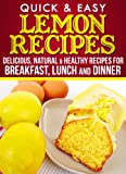 Lemon Recipes: Delicious, Natural, & Healthy Recipes for Breakfast, Lunch, and Dinner