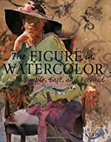 The Figure in Watercolor: Simple, Fast and Focused (Simple Fast & Focused)