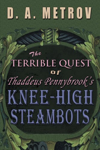 Book: The Terrible Quest of Thaddeus Pennybrook's Knee-High Steambots by D. A. Metrov