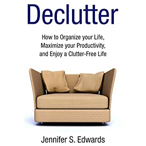 Declutter: How to Organize Your Life, Maximize Your Productivity, and Enjoy a Clutter-Free Life Audiobook