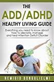 The ADD/ADHD Healthy Living Guide: Everything you need to know about how to alleviate, manage and heal Attention Deficit Disorder