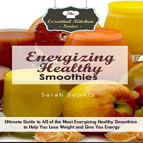 Energizing Healthy Smoothies: Ultimate Guide to 40 of the Most Energizing Healthy Smoothies to Help You Lose Weight and Give You Energy: The Essential Kitchen Series, Book 101 by Sarah Sophia
