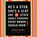 He's a Stud, She's a Slut, and 49 Other Double Standards Every Woman Should Know (       UNABRIDGED) by Jessica Valenti Narrated by Julie McKay