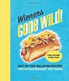Wieners Gone Wild!: Out-of-the-Ballpark Recipes for Extraordinary Hot Dogs