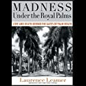 Madness Under the Royal Palms: Love and Death Behind the Gates of Palm Beach Audiobook by Laurence Leamer Narrated by Todd McLaren