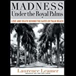 Madness Under the Royal Palms: Love and Death Behind the Gates of Palm Beach | Laurence Leamer