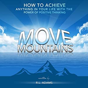 Move Mountains: How to Achieve Anything in Your Life with the Power of Positive Thinking: Inspirational Books Series | [R.L. Adams]