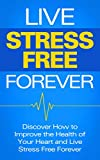 Live Stress Free Forever: Discover How To Improve The Health Of Your Heart And Live Stress Free Forever (Healthy Heart, Stress Free, Blood Pressure)