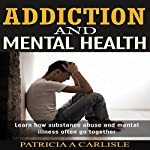 Addiction and Mental Health: Learn How Substance Abuse and Mental Illness Often Go Together | Patricia Carlisle
