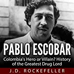 Pablo Escobar: Colombia's Hero or Villain?: History of the Greatest Drug Lord | J. D. Rockefeller