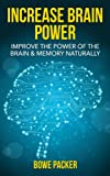 How To Increase Brain Power: Improve The Power Of The Brain & Memory Naturally With Proven Methods