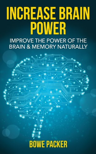 How To Increase Brain Power: Improve The Power Of The Brain & Memory Naturally With Proven Methods by Bowe Packer