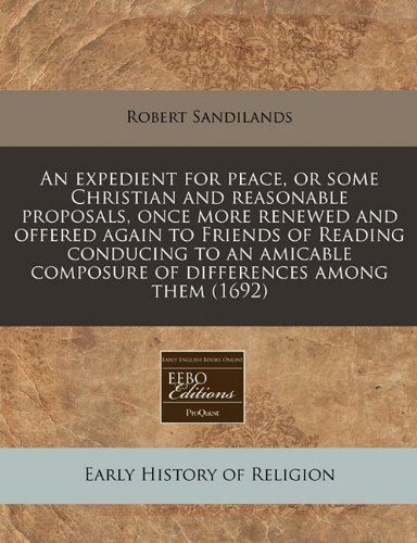 An expedient for peace, or some Christian and reasonable proposals, once more renewed and offered again to Friends of Reading conducing to an amicable composure of differences among them (1692) PDF