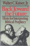 Back Toward the Future: Hints for Interpreting Biblical Prophecy (0801054990) by Kaiser, Walter C.