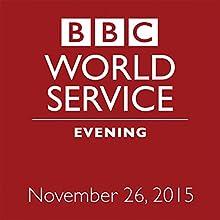 November 26, 2015: Evening  by  BBC Newshour Narrated by Owen Bennett-Jones, Lyse Doucet, Robin Lustig, Razia Iqbal, James Coomarasamy, Julian Marshall