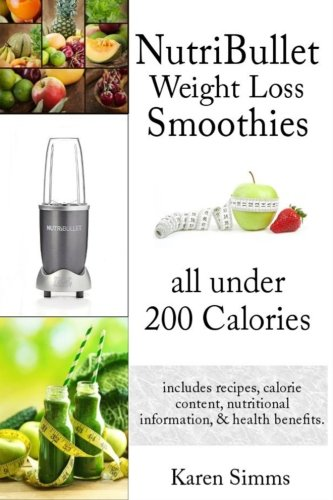 Nutribullet Weight Loss Smoothies all Under 200 Calories: - includes recipes, calorie content, nutritional information, & health benefits. by Karen Simms