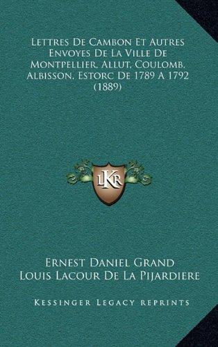 Lettres de Cambon Et Autres Envoyes de La Ville de Montpellier, Allut, Coulomb, Albisson, Estorc de 1789 a 1792 (1889)