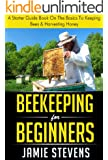 Beekeeping For Beginners: A Starter Guide Book On The Basics To Keeping Bees & Harvesting Honey (Beekeeping Books)