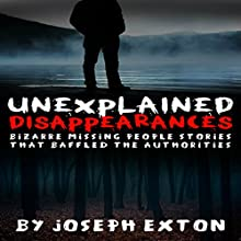 Unexplained Disappearances: Bizarre Missing People Stories That Baffled the Authorities Audiobook by Joseph Exton Narrated by Chris Abernathy