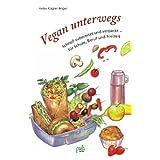 """Vegan unterwegs: Schnell zubereitet und verpackt - f�r Schule, Beruf und Freizeitvon """"Heike K�gler-Anger"""""""