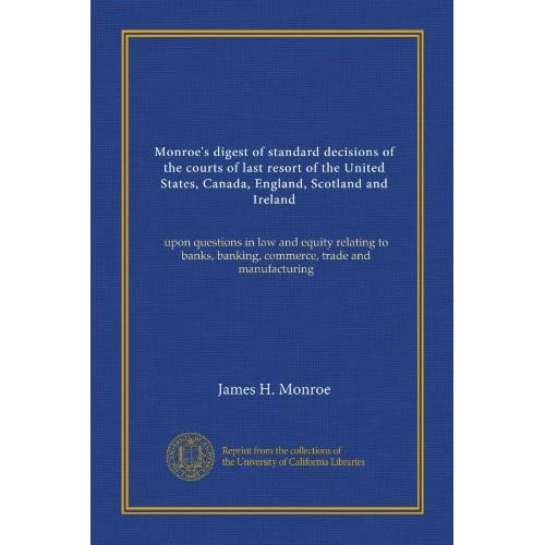 Monroe's digest of standard decisions of the courts of last resort of the United States, Canada, England, Scotland and Ireland: upon questions in law ... banking, commerce, trade and manufacturing. James H Monroe