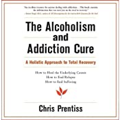 The Alcoholism and Addiction Cure: A Holistic Approach to Total Recovery | [Chris Prentiss]