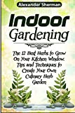 img - for Indoor Gardening: The12 Best Herbs to Grow On Your Kitchen Window. Tips and Techniques to Create Your Own Culinary Herb Garden (Indoor gardening, herb indoor garden, indoor gardening for beginners) book / textbook / text book