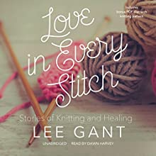 Love in Every Stitch: Stories of Knitting and Healing (       UNABRIDGED) by Lee Gant Narrated by Dawn Harvey