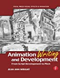Animation Writing and Development, : From Script Development to Pitch (Focal Press Visual Effects and Animation)