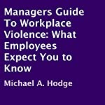 Managers Guide to Workplace Violence: What Employees Expect You to Know | Michael A. Hodge