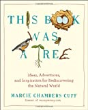 Marcie Chambers Cuff This Book Was a Tree: Ideas, Adventures, and Inspiration for Rediscovering the Natural World