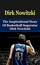 Dirk Nowitzki: The Inspirational Story of Basketball Superstar Dirk Nowitzki (Dirk Nowitzki Unauthorized Biography, Dallas Mavericks, Germany, NBA Books)