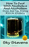 Sky Stevens How To Deal With Alcoholics And Alcoholism: Steps And Tips Dealing With An Alcoholic: 1