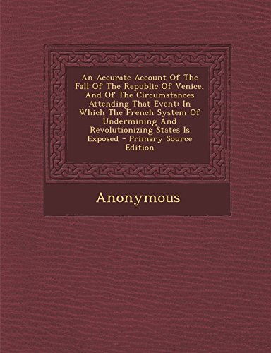An  Accurate Account of the Fall of the Republic of Venice, and of the Circumstances Attending That Event: In Which the French System of Undermining a