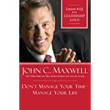 Don't Manage Your Time-Manage Your Life: Lesson 13 from Leadership Gold ~ John Maxwell