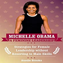 Michelle Obama: A Feminine Leadership: Strategies for Female Leadership Without Resorting to Male Skills Audiobook by Austin Brooks Narrated by Adrienne Ellis