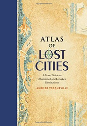 Atlas-of-Lost-Cities-A-Travel-Guide-to-Abandoned-and-Forsaken-Destinations