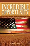 Incredible Opportunity - A Citizen's Guide to Reforming American Politics