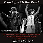 Dancing with the Dead: My Good Old Days with the Grateful Dead & the San Francisco Music Scene 1964-1974 | Rosie McGee